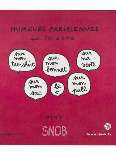 Pin's les humeurs parisiennes de Soledad Snob